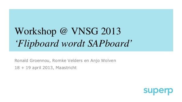 Workshop @ VNSG 2013'Flipboard wordt SAPboard'Ronald Groennou, Romke Velders en Anjo Wolven18 + 19 april 2013, Maastricht