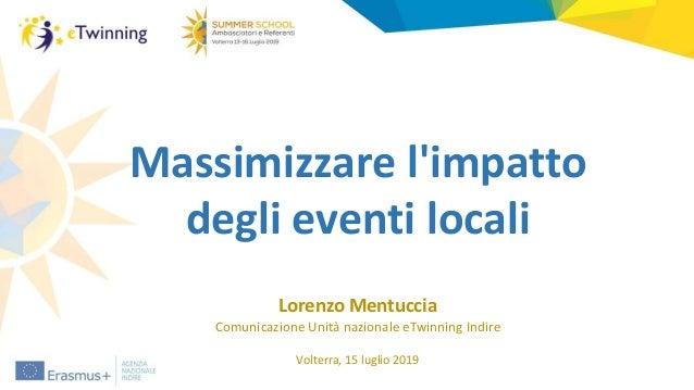 Massimizzare l'impatto degli eventi locali Lorenzo Mentuccia Comunicazione Unità nazionale eTwinning Indire Volterra, 15 l...