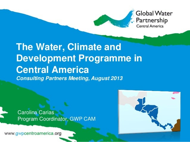 The Water, Climate and Development Programme in Central America Consulting Partners Meeting, August 2013 Carolina Carias P...