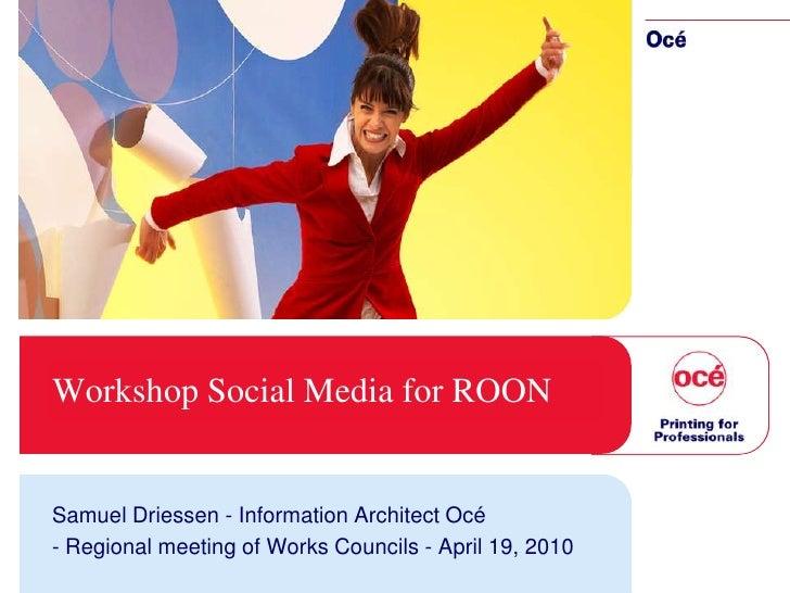 Workshop Social Media for ROON   Samuel Driessen - Information Architect Océ - Regional meeting of Works Councils - April ...