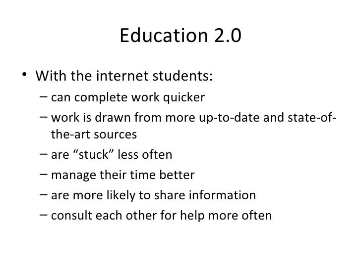 Education 2.0 <ul><li>With the internet students: </li></ul><ul><ul><li>can complete work quicker </li></ul></ul><ul><ul><...