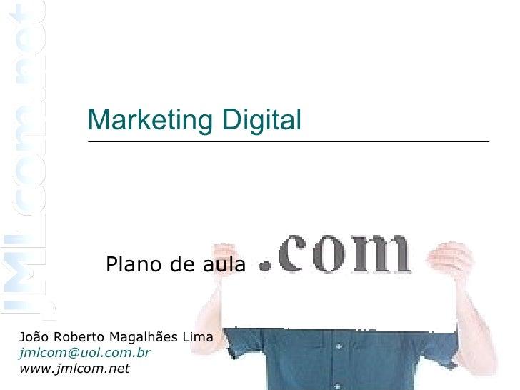 Marketing Digital Plano de aula João Roberto Magalhães Lima [email_address] www.jmlcom.net