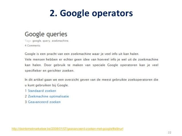 2. Google operators http://deinternetmarketeer.be/2008/01/07/geavanceerd-zoeken-met-google/#allinurl              ...