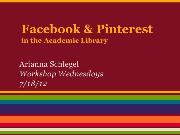 Facebook & Pinterestin the Academic LibraryArianna SchlegelWorkshop Wednesdays7/18/12