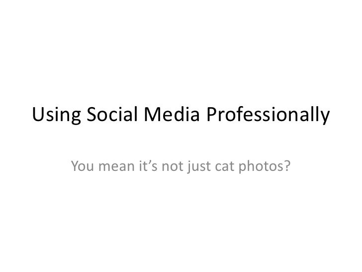 Using Social Media Professionally    You mean it's not just cat photos?
