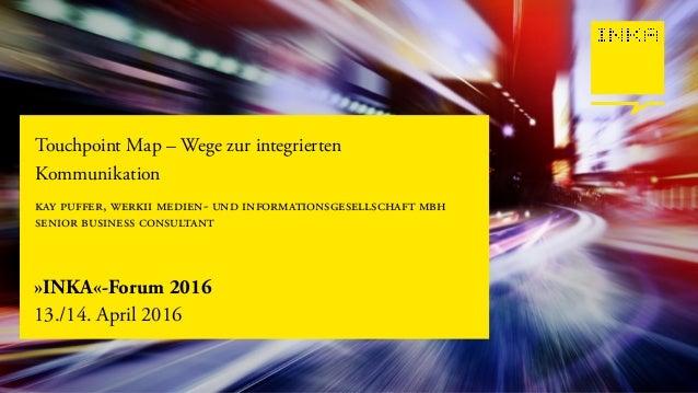 »INKA«-Forum 2016 13./14. April 2016 Touchpoint Map – Wege zur integrierten Kommunikation kay puffer, werkii medien- und i...