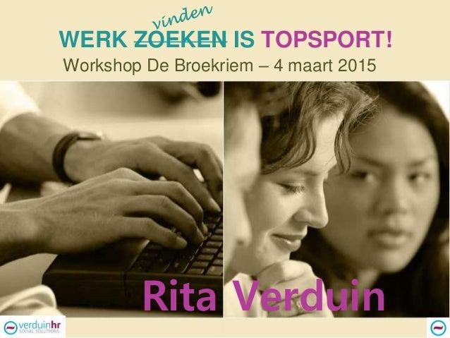 WERK ZOEKEN IS TOPSPORT! Workshop De Broekriem – 4 maart 2015 Rita Verduin