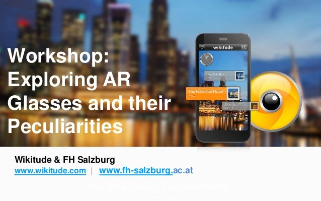 Workshop:  Exploring AR  Glasses and their  Peculiarities  Wikitude & FH Salzburg  www.wikitude.com | www.fh-salzburg.ac.a...