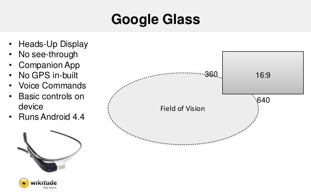 Google Glass - Findings  • No real Augmented Reality  – Only annotations  • Needs own SDK (GDK) for Development  • UI Spec...