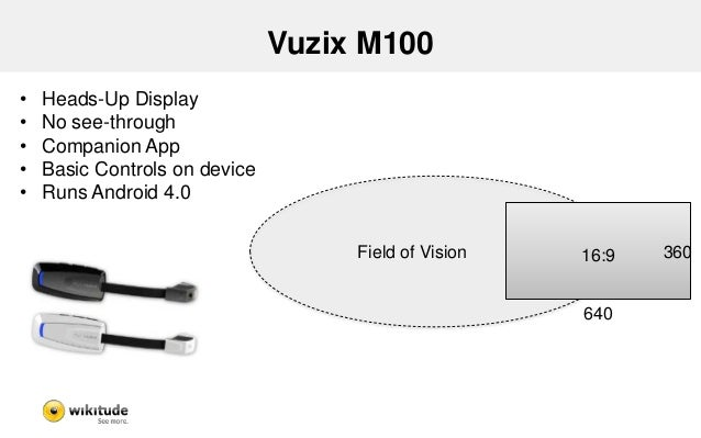 Vuzix M100 - Findings  • No Real Augmented Reality  – Small screen allows very little information  • Supports Android SDK ...