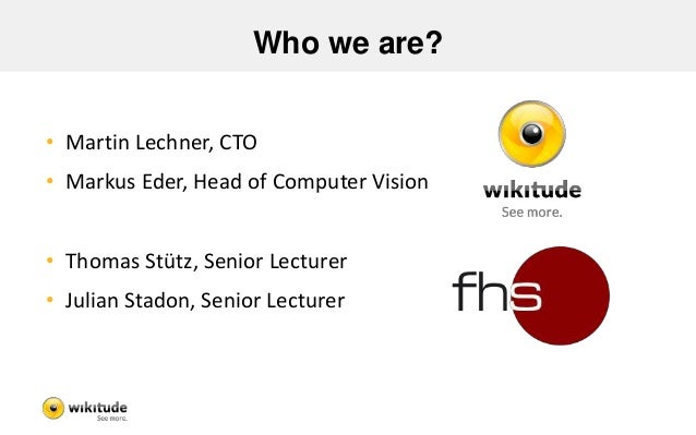 Who we are?  • Martin Lechner, CTO  • Markus Eder, Head of Computer Vision  • Thomas Stütz, Senior Lecturer  • Julian Stad...