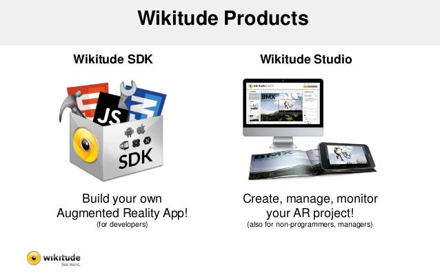 Wikitude Products  Wikitude SDK Wikitude Studio  Build your own  Augmented Reality App!  (for developers)  Create, manage,...