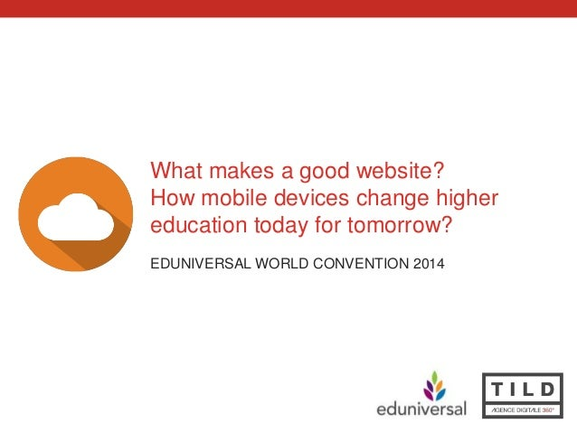 What makes a good website?  How mobile devices change higher  education today for tomorrow?  EDUNIVERSAL WORLD CONVENTION ...