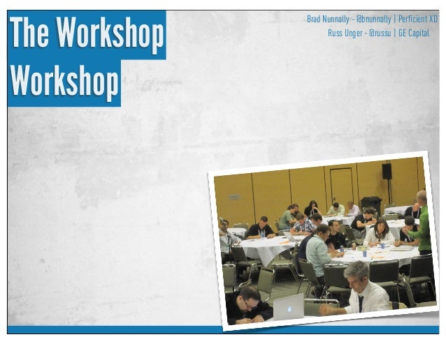 Brad Nunnally - @bnunnally Russ Unger - @russu | Perficient XD | GE Capital The Workshop Workshop