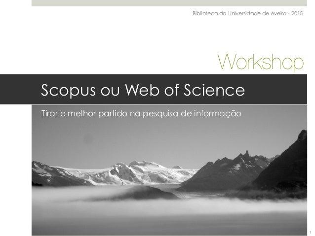 Scopus ou Web of Science Tirar o melhor partido na pesquisa de informação Biblioteca da Universidade de Aveiro - 2015 Work...