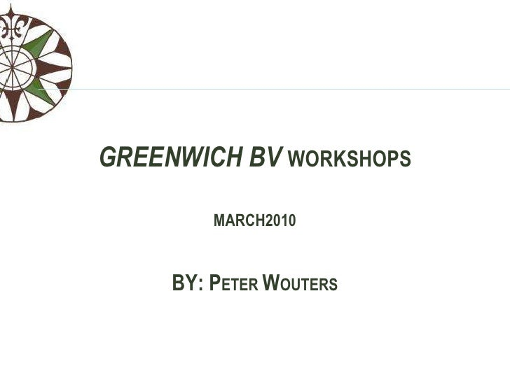 GREENWICH BVWORKSHOPS<br />MARCH2010<br />BY: PETER WOUTERS<br />