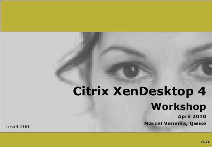 Citrix XenDesktop 4<br />Workshop<br />April 2010<br />Marcel Venema, Qwise<br />Level 200<br />V1.01<br />