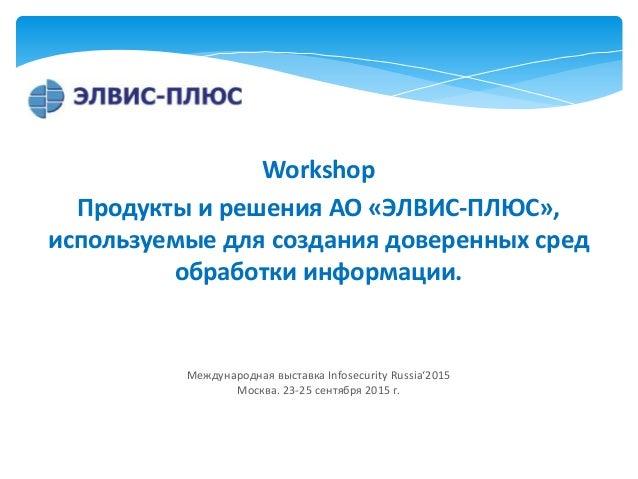 Workshop Продукты и решения АО «ЭЛВИС-ПЛЮС», используемые для создания доверенных сред обработки информации. Международная...