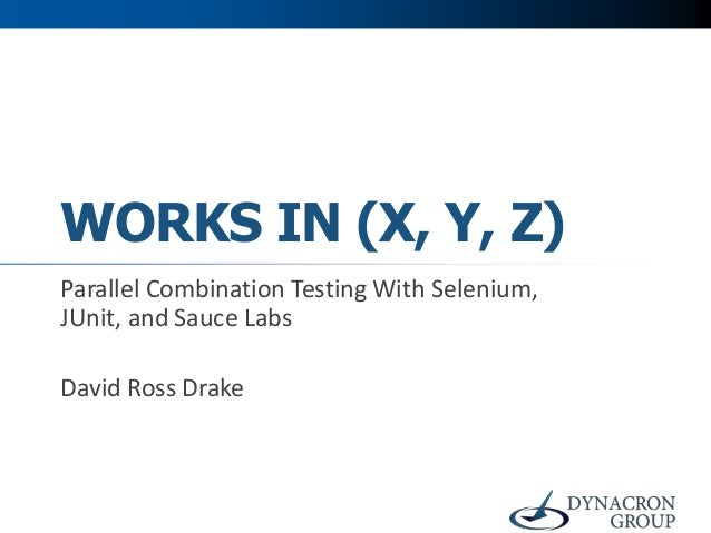 WORKS IN (X, Y, Z)Parallel Combination Testing With Selenium,JUnit, and Sauce LabsDavid Ross Drake