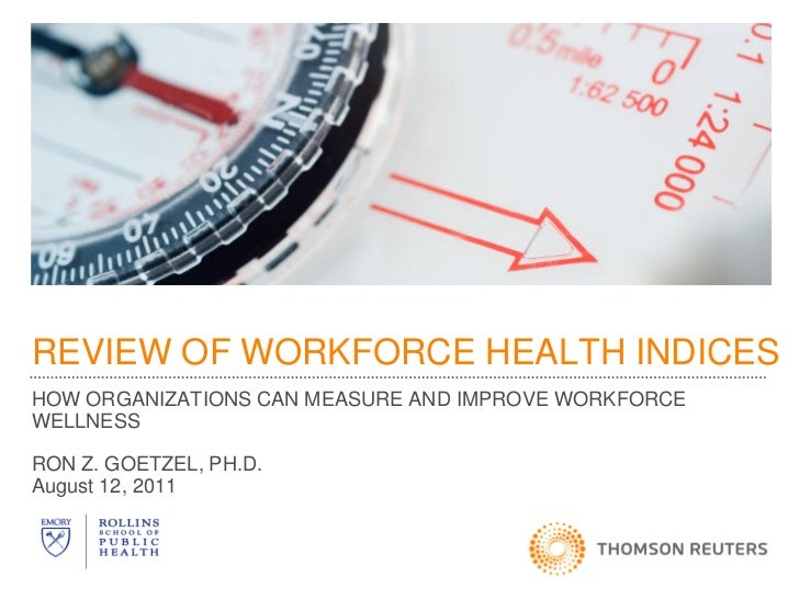 REVIEW OF WORKFORCE HEALTH INDICESHOW ORGANIZATIONS CAN MEASURE AND IMPROVE WORKFORCEWELLNESSRON Z. GOETZEL, PH.D.August 1...