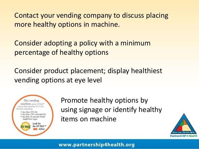 Contact your vending company to discuss placing more healthy options in machine. Consider adopting a policy with a minimum...