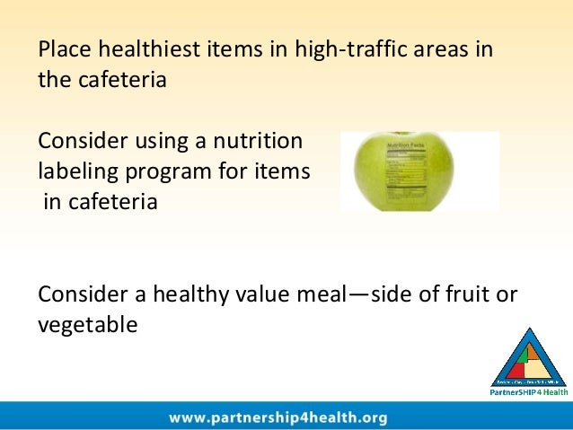 Place healthiest items in high-traffic areas in the cafeteria Consider using a nutrition labeling program for items in caf...