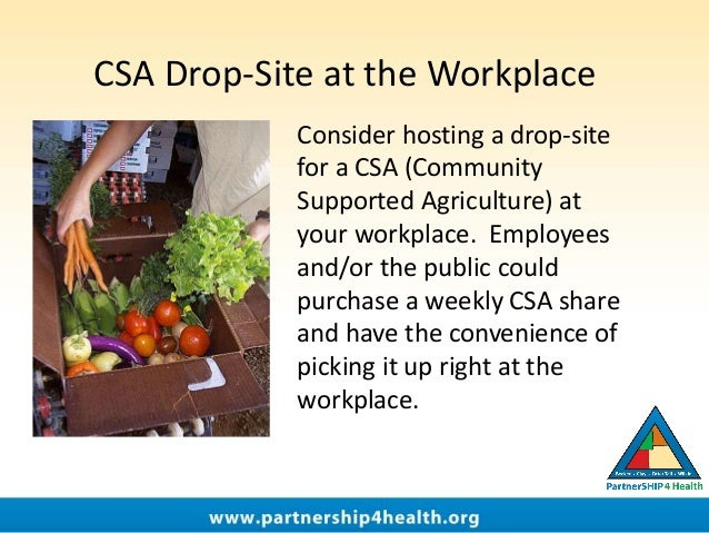 CSA Drop-Site at the Workplace Consider hosting a drop-site for a CSA (Community Supported Agriculture) at your workplace....