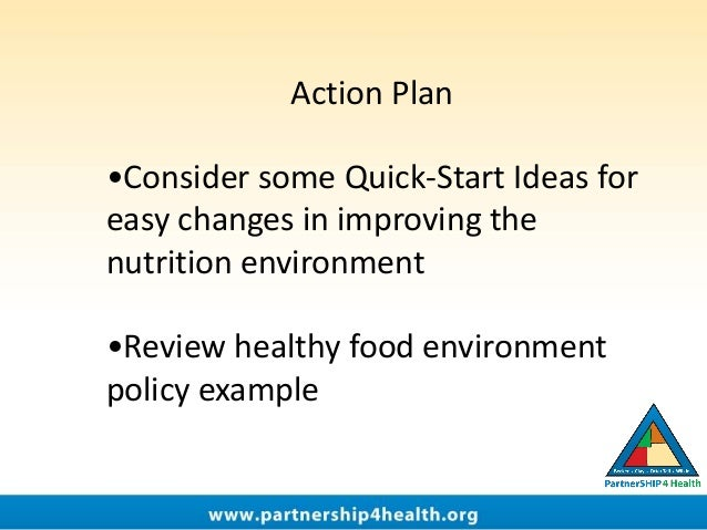 Action Plan •Consider some Quick-Start Ideas for easy changes in improving the nutrition environment •Review healthy food ...
