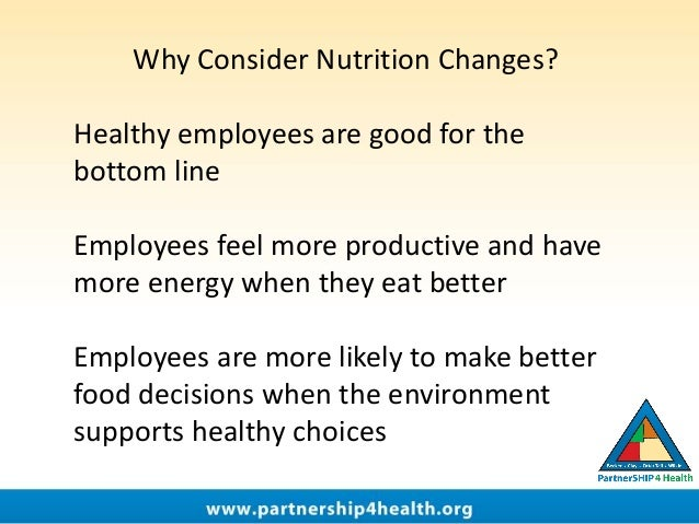 Why Consider Nutrition Changes? Healthy employees are good for the bottom line Employees feel more productive and have mor...