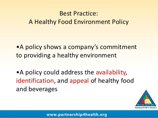 Best Practice: A Healthy Food Environment Policy •A policy shows a company's commitment to providing a healthy environment...