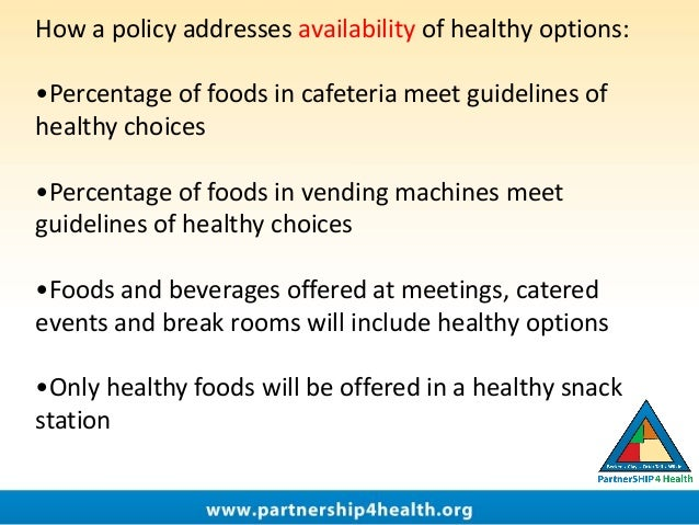 How a policy addresses availability of healthy options: •Percentage of foods in cafeteria meet guidelines of healthy choic...