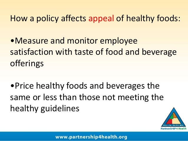 How a policy affects appeal of healthy foods: •Measure and monitor employee satisfaction with taste of food and beverage o...