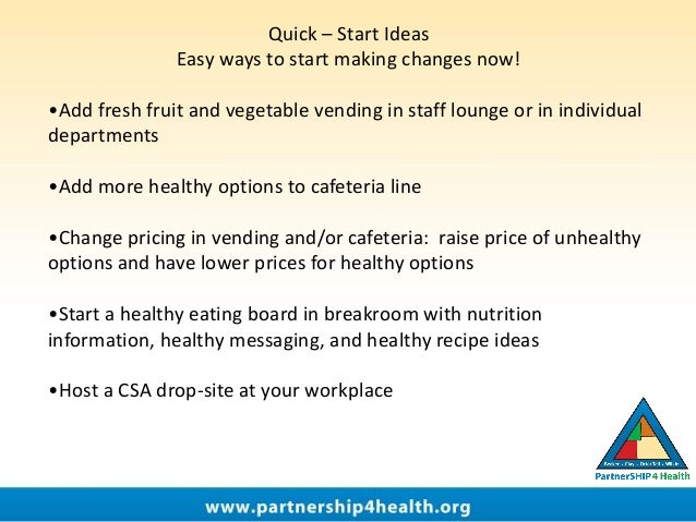 Quick – Start Ideas Easy ways to start making changes now! •Add fresh fruit and vegetable vending in staff lounge or in in...