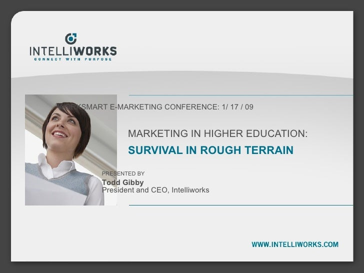 MARKETING IN HIGHER EDUCATION: SURVIVAL IN ROUGH TERRAIN WORKSMART E-MARKETING CONFERENCE: 1/ 17 / 09 PRESENTED BY Todd Gi...