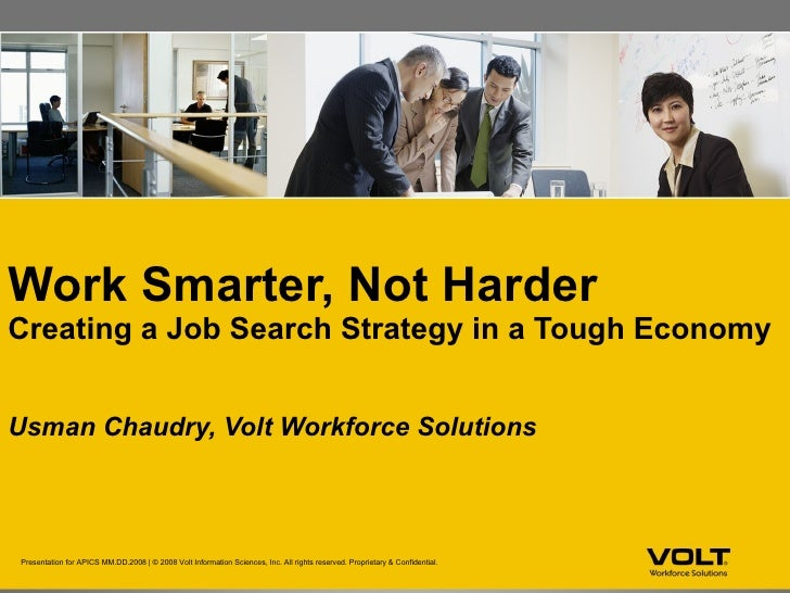 Work Smarter, Not Harder   Creating a Job Search Strategy in a Tough Economy <ul><li>Usman Chaudry, Volt Workforce Solutio...