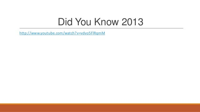 Did You Know 2013 http://www.youtube.com/watch?v=vdvo5FlRqmM