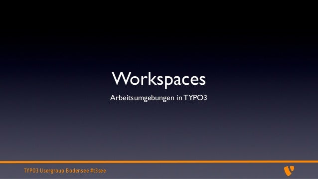 Workspaces                                  Arbeitsumgebungen in TYPO3TYPO3 Usergroup Bodensee #t3see
