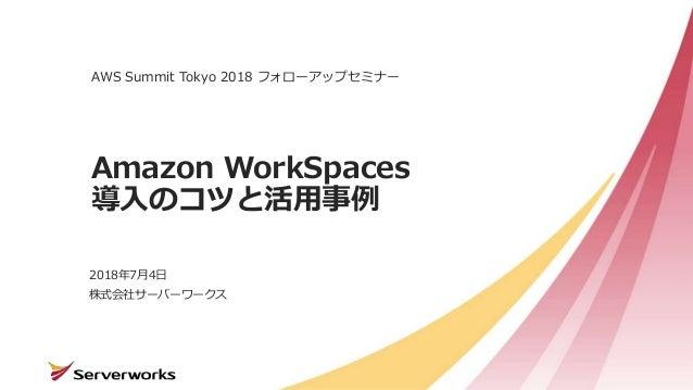 株式会社サーバーワークス Amazon WorkSpaces 導入のコツと活用事例 AWS Summit Tokyo 2018 フォローアップセミナー 2018年7月4日