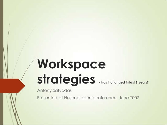 Workspace strategies – has it changed in last 6 years? Antony Satyadas Presented at Holland open conference, June 2007