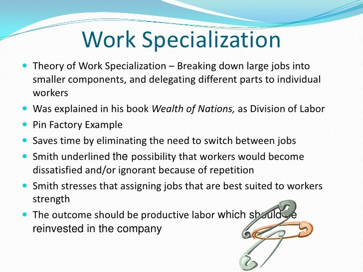 work specialization Work specialization: when an individual perform certain job several time on daily bases, that individual get habitual to that specific task and become experienced by doing that task again and again, this is called as work specialization advantages: through work specialization level of efficiency increases in.