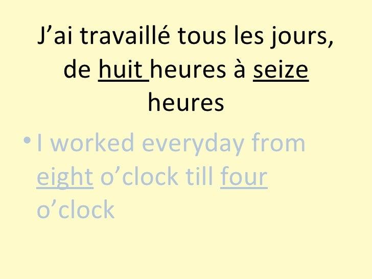 J'ai travaillé tous les jours, de  huit  heures à  seize  heures <ul><li>I worked everyday from  eight  o'clock till  four...