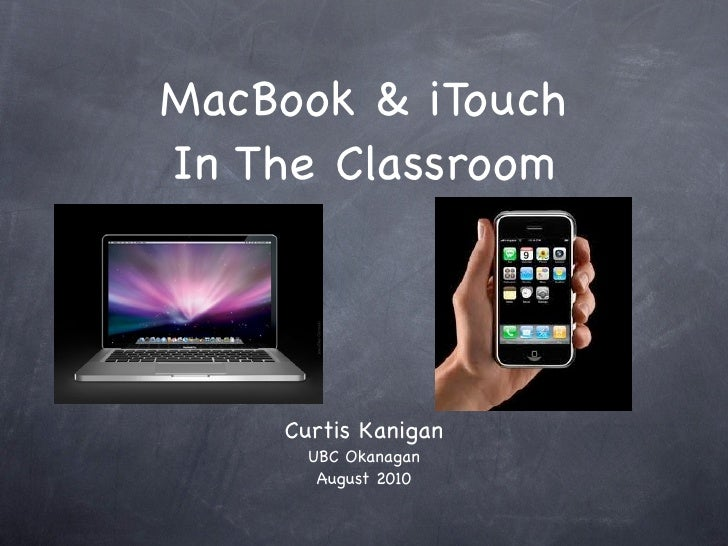MacBook & iTouch In The Classroom         Curtis Kanigan       UBC Okanagan        August 2010