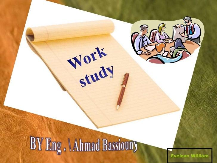 Work <br />study<br />BY Eng .  Ahmad Bassiouny<br />Evelean William<br />