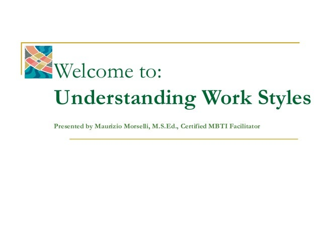 Welcome to:Understanding Work StylesPresented by Maurizio Morselli, M.S.Ed., Certified MBTI Facilitator