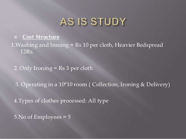  Cost Structure  1.Washing and Ironing = Rs 10 per cloth, Heavier Bedspread  12Rs.  2. Only Ironing = Rs 3 per cloth  3. ...