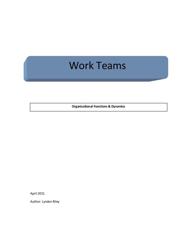 Work Teams Organisational Functions & Dynamics April 2011 Author: Lynden Riley