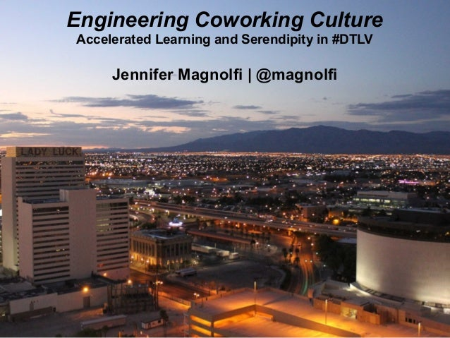 Engineering Coworking Culture Accelerated Learning and Serendipity in #DTLV Jennifer Magnolfi   @magnolfi