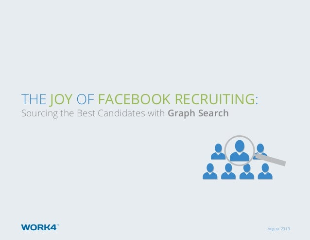 August 2013 ThE Joy of Facebook Recruiting: Sourcing the Best Candidates with Graph Search