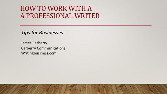 HOW TO WORK WITH A A PROFESSIONAL WRITER Tips for Businesses James Carberry Carberry Communications Writingbusiness.com