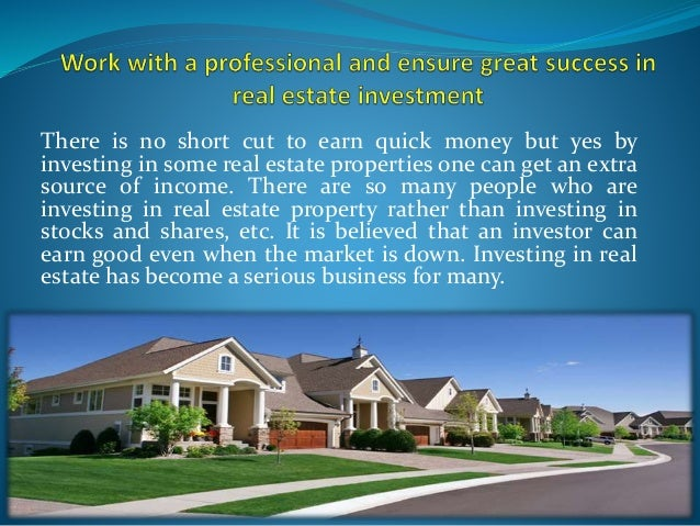 There is no short cut to earn quick money but yes by investing in some real estate properties one can get an extra source ...